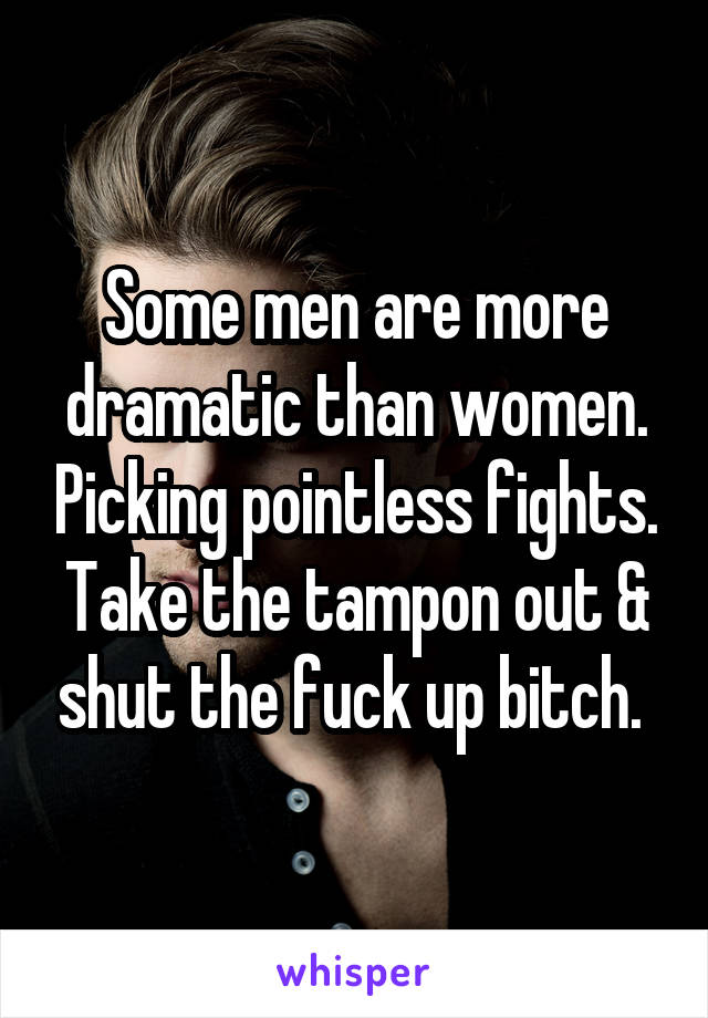 Some men are more dramatic than women. Picking pointless fights. Take the tampon out & shut the fuck up bitch.