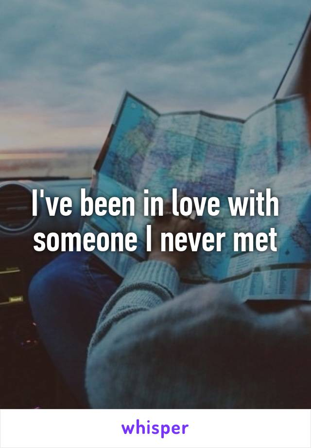I've been in love with someone I never met