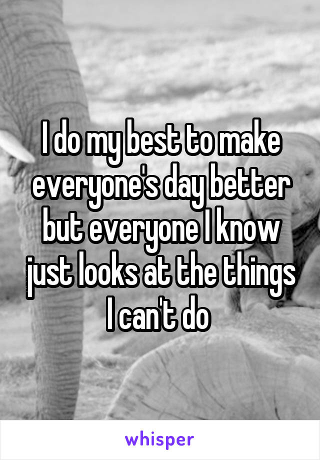 I do my best to make everyone's day better but everyone I know just looks at the things I can't do