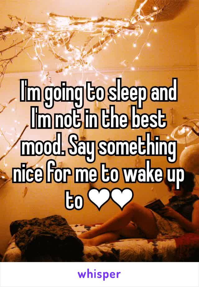 I'm going to sleep and I'm not in the best mood. Say something nice for me to wake up to ❤❤