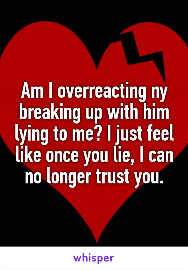 Am I overreacting ny breaking up with him lying to me? I just feel like once you lie, I can no longer trust you.