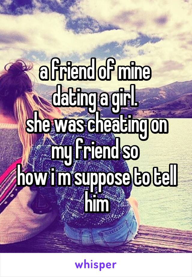 a friend of mine  dating a girl.  she was cheating on my friend so  how i m suppose to tell him