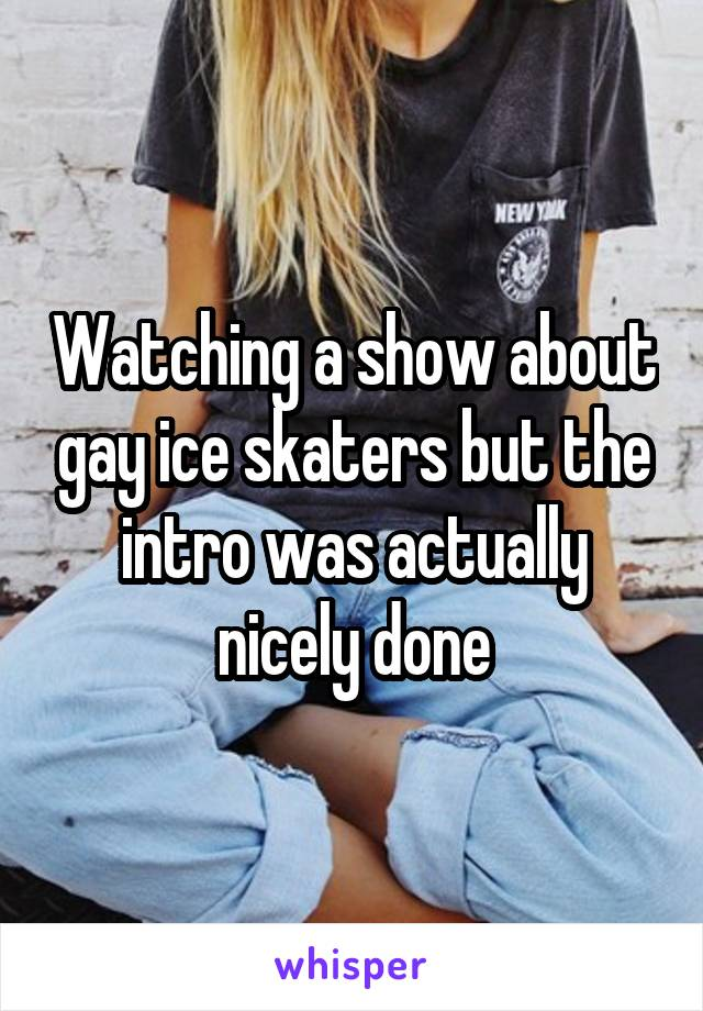 Watching a show about gay ice skaters but the intro was actually nicely done