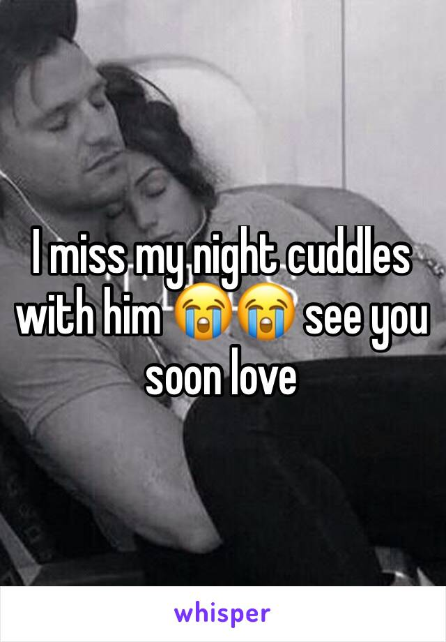 I miss my night cuddles with him 😭😭 see you soon love