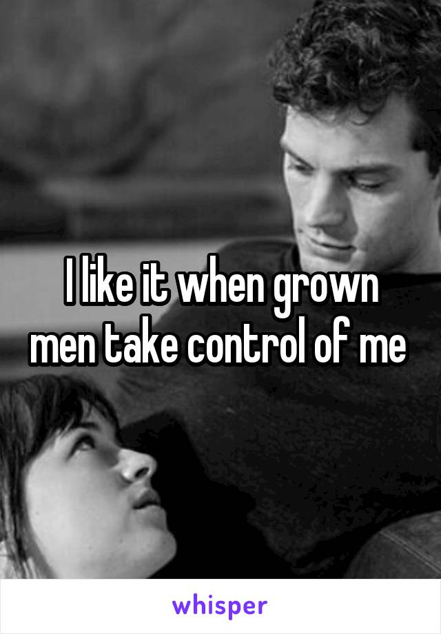I like it when grown men take control of me