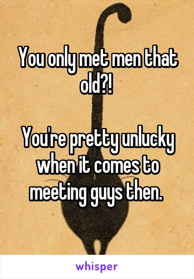 You only met men that old?!   You're pretty unlucky when it comes to meeting guys then.