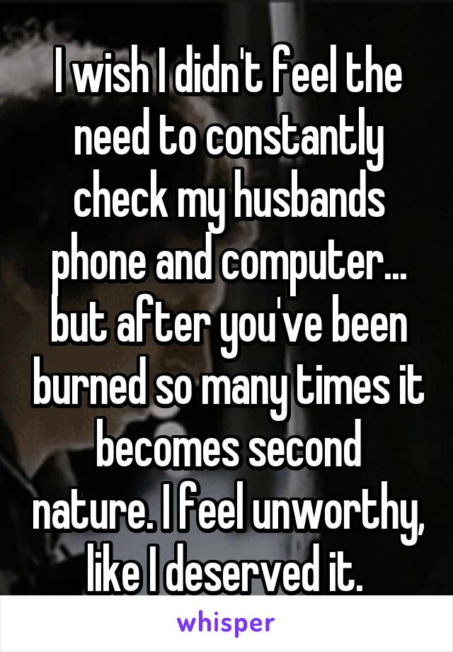 I wish I didn't feel the need to constantly check my husbands phone and computer... but after you've been burned so many times it becomes second nature. I feel unworthy, like I deserved it.