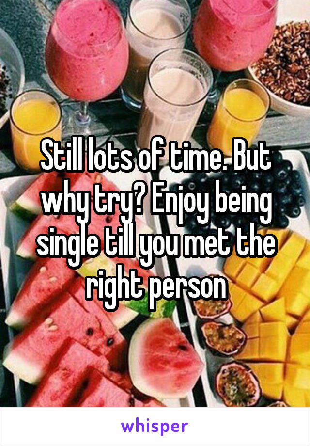 Still lots of time. But why try? Enjoy being single till you met the right person