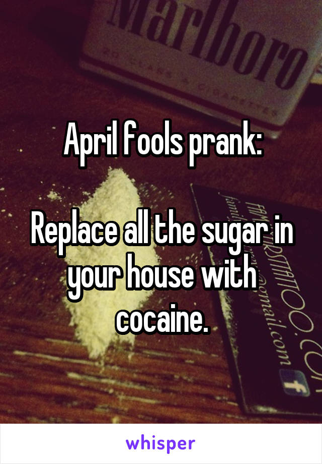 April fools prank:  Replace all the sugar in your house with cocaine.