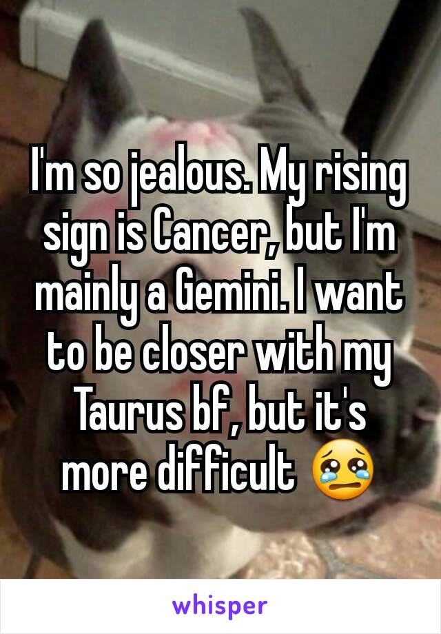 I'm so jealous  My rising sign is Cancer, but I'm mainly a Gemini  I