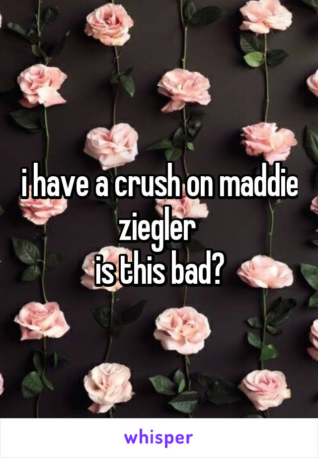 i have a crush on maddie ziegler is this bad?