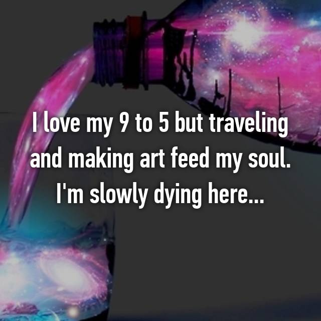 I love my 9 to 5 but traveling and making art feed my soul. I'm slowly dying here...