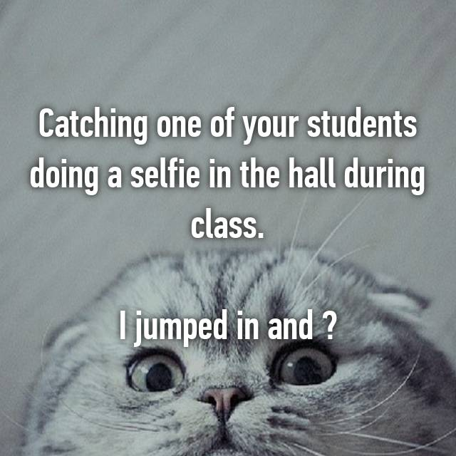 Catching one of your students doing a selfie in the hall during class.  I jumped in and ✌