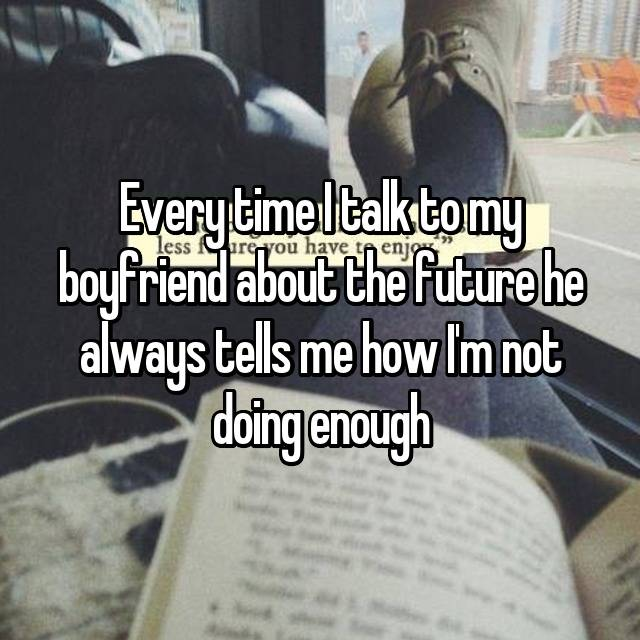 Every time I talk to my boyfriend about the future he always tells me how I'm not doing enough