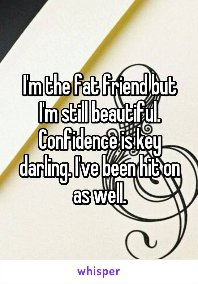 I'm the fat friend but I'm still beautiful. Confidence is key darling. I've been hit on as well.