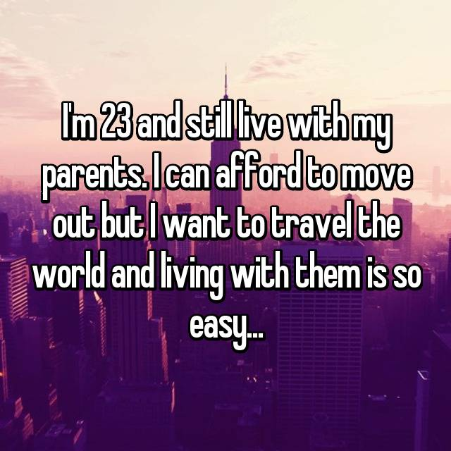 I'm 23 and still live with my parents. I can afford to move out but I want to travel the world and living with them is so easy...