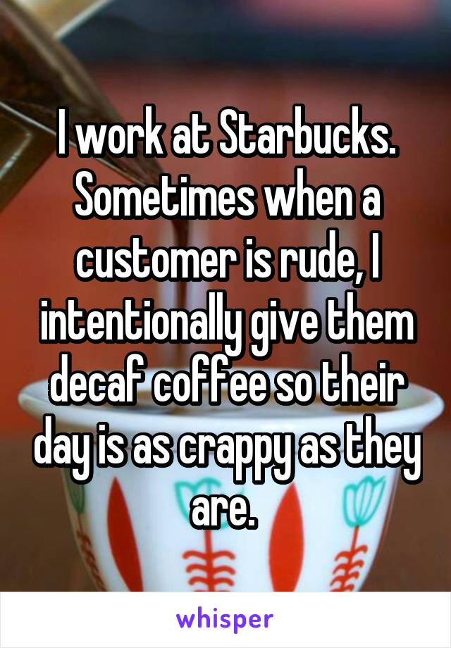 I work at Starbucks. Sometimes when a customer is rude, I intentionally give them decaf coffee so their day is as crappy as they are.