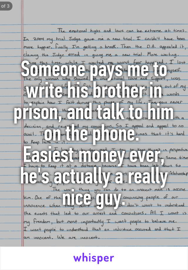 Someone pays me to write his brother in prison, and talk to him on the phone.  Easiest money ever, he's actually a really nice guy.