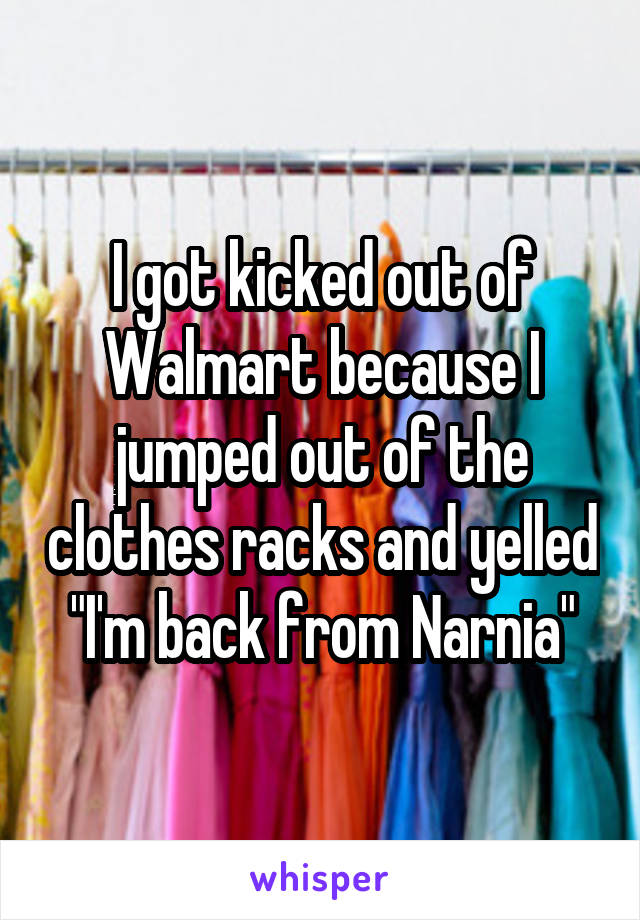 """I got kicked out of Walmart because I jumped out of the clothes racks and yelled """"I'm back from Narnia"""""""