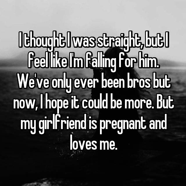 I thought I was straight, but I feel like I'm falling for him. We've only ever been bros but now, I hope it could be more. But my girlfriend is pregnant and loves me.