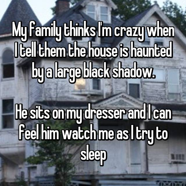 My family thinks I'm crazy when I tell them the house is haunted by a large black shadow.  He sits on my dresser and I can feel him watch me as I try to sleep
