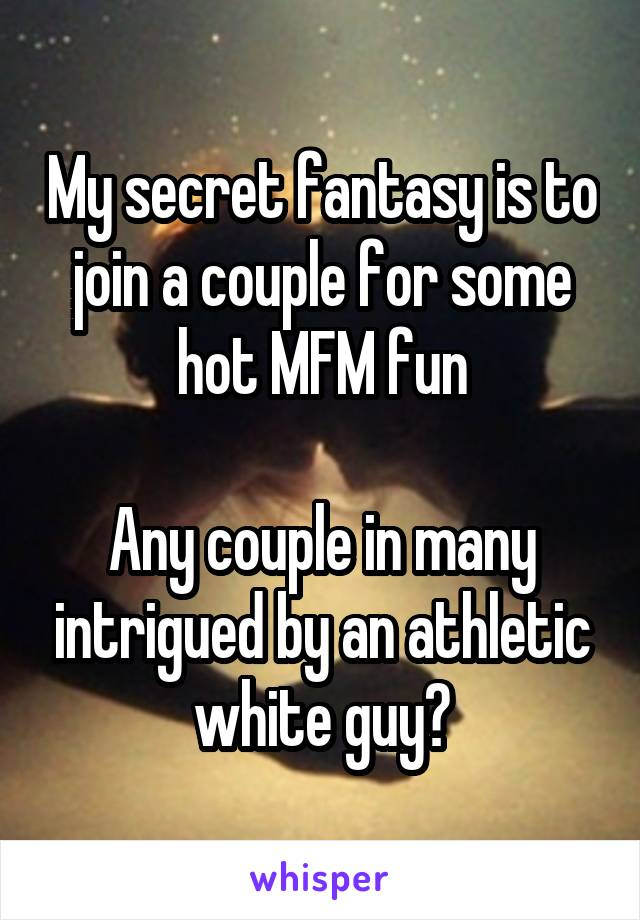 My Secret Fantasy Is To Join A Couple For Some Hot Mfm Fun Any Couple In
