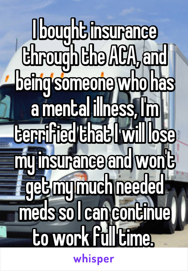 I bought insurance through the ACA, and being someone who has a mental illness, I'm terrified that I will lose my insurance and won't get my much needed meds so I can continue to work full time.