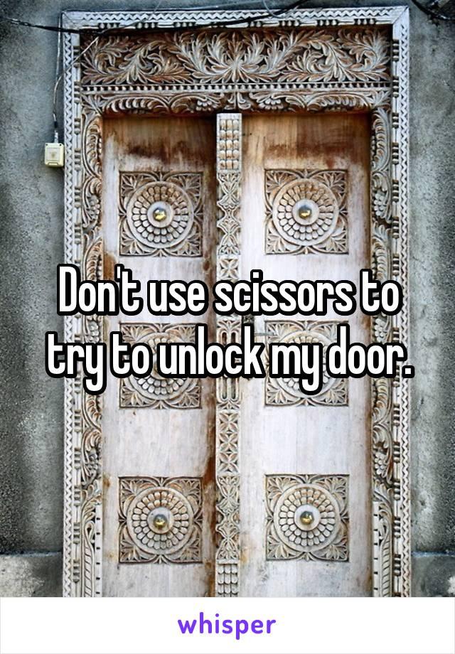 Don't use scissors to try to unlock my door.