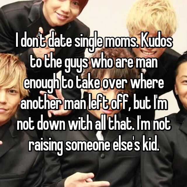 I don't date single moms. Kudos to the guys who are man enough to take over where another man left off, but I'm not down with all that. I'm not raising someone else's kid.