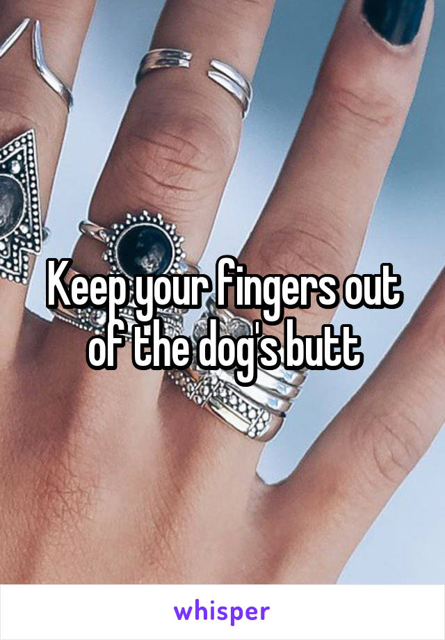 Keep your fingers out of the dog's butt