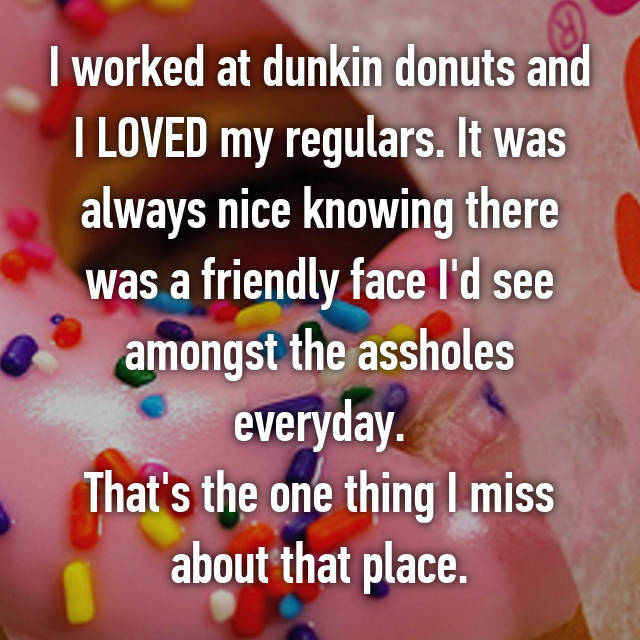 I worked at dunkin donuts and I LOVED my regulars. It was always nice knowing there was a friendly face I'd see amongst the assholes everyday. That's the one thing I miss about that place.