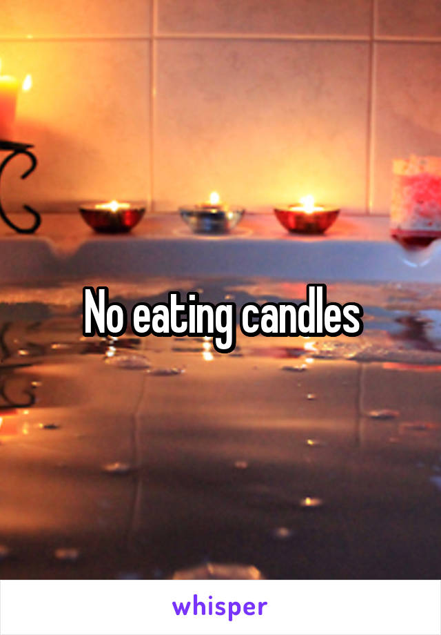 No eating candles
