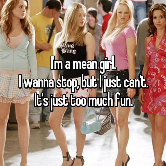 I'm a mean girl. I wanna stop, but I just can't. It's just too much fun.