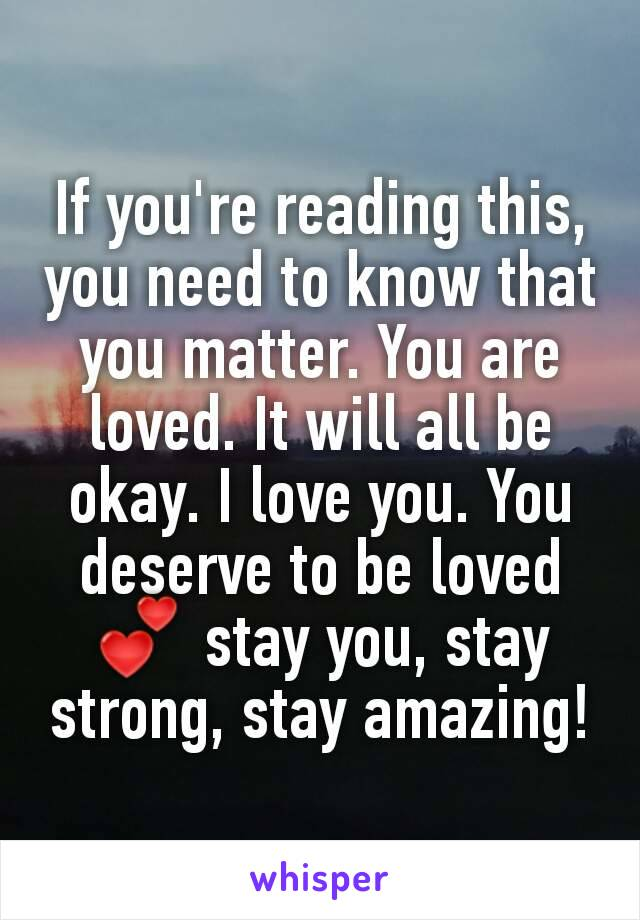 If you're reading this, you need to know that you matter. You are loved. It will all be okay. I love you. You deserve to be loved 💕 stay you, stay strong, stay amazing!