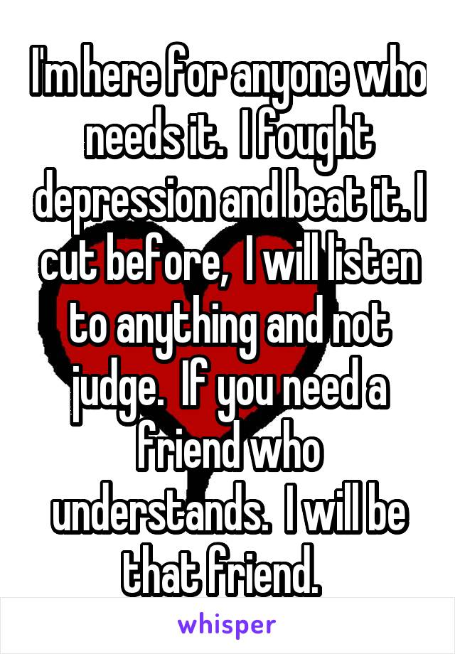 I'm here for anyone who needs it.  I fought depression and beat it. I cut before,  I will listen to anything and not judge.  If you need a friend who understands.  I will be that friend.