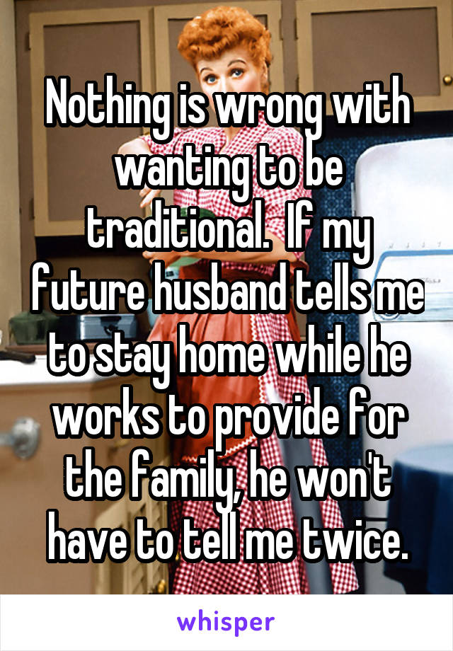 Nothing is wrong with wanting to be traditional.  If my future husband tells me to stay home while he works to provide for the family, he won't have to tell me twice.