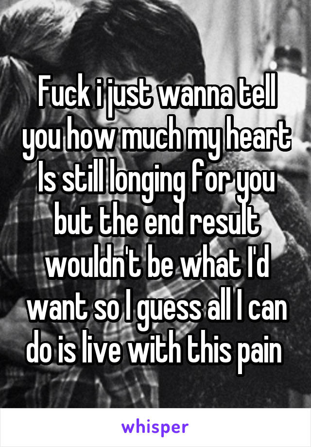 Fuck i just wanna tell you how much my heart Is still longing for you but the end result wouldn't be what I'd want so I guess all I can do is live with this pain