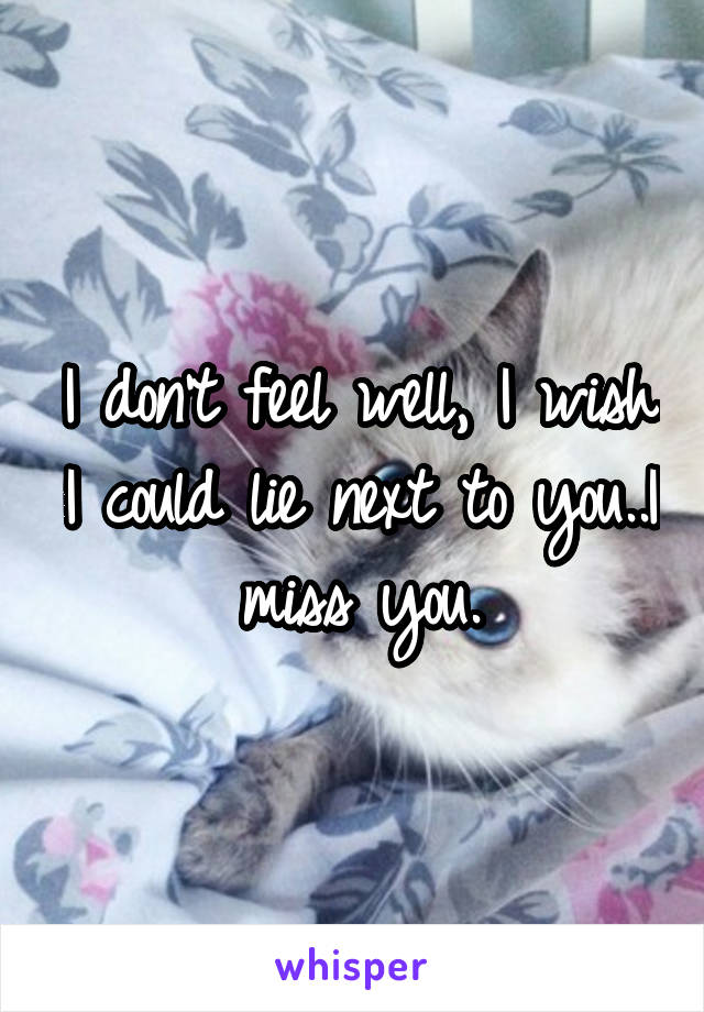 I don't feel well, I wish I could lie next to you..I miss you.