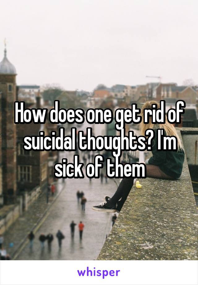 How does one get rid of suicidal thoughts? I'm sick of them