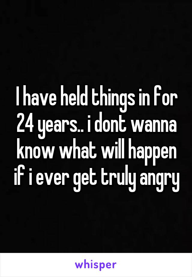 I have held things in for 24 years.. i dont wanna know what will happen if i ever get truly angry