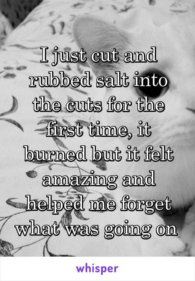 I just cut and rubbed salt into the cuts for the first time, it burned but it felt amazing and helped me forget what was going on