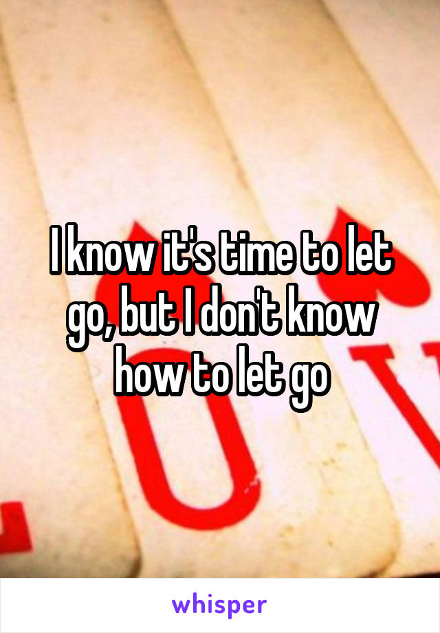 I know it's time to let go, but I don't know how to let go