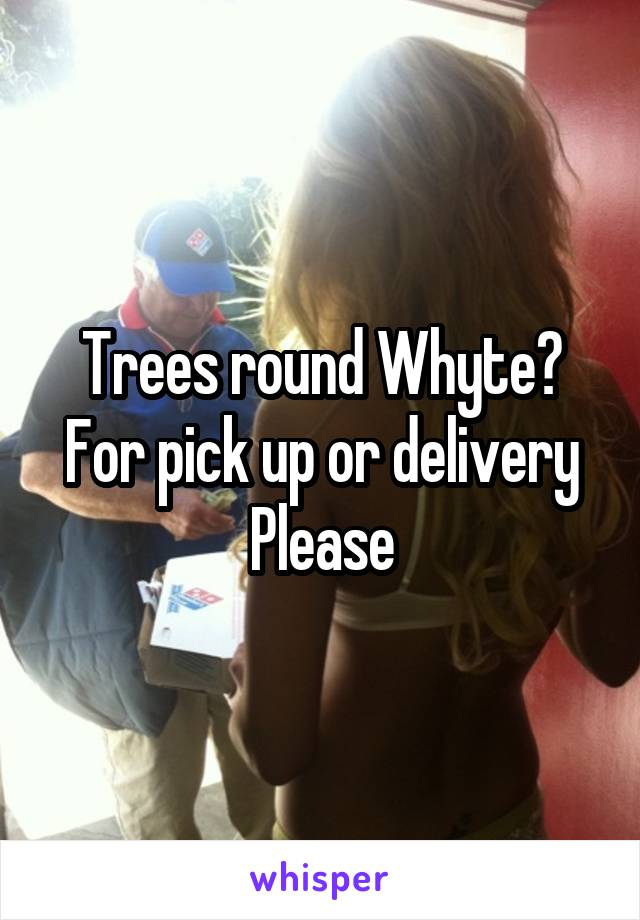 Trees round Whyte? For pick up or delivery Please