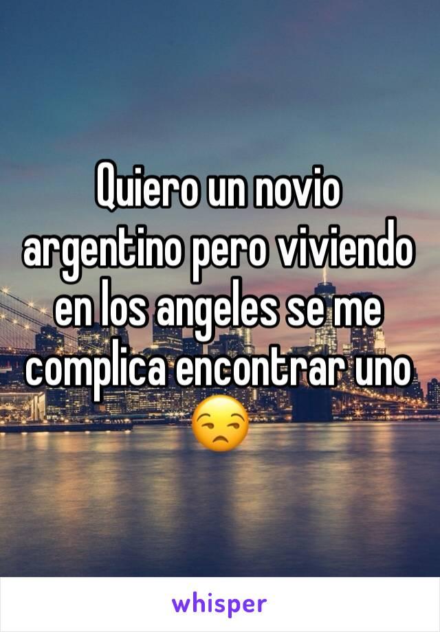 Quiero un novio argentino pero viviendo en los angeles se me complica encontrar uno 😒