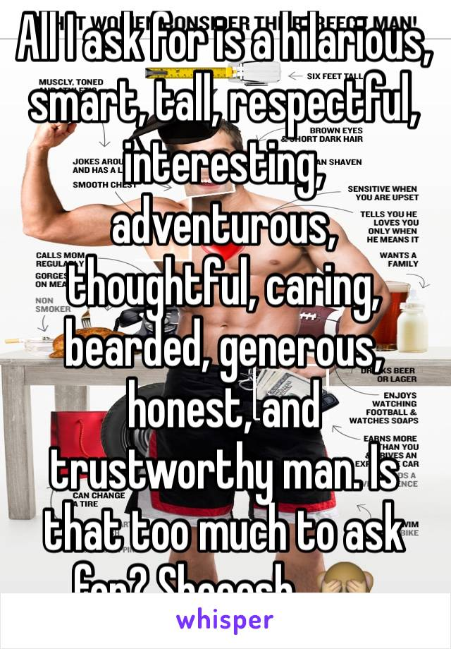 All I ask for is a hilarious, smart, tall, respectful, interesting, adventurous, thoughtful, caring, bearded, generous, honest, and trustworthy man. Is that too much to ask for? Sheeesh. 🙈