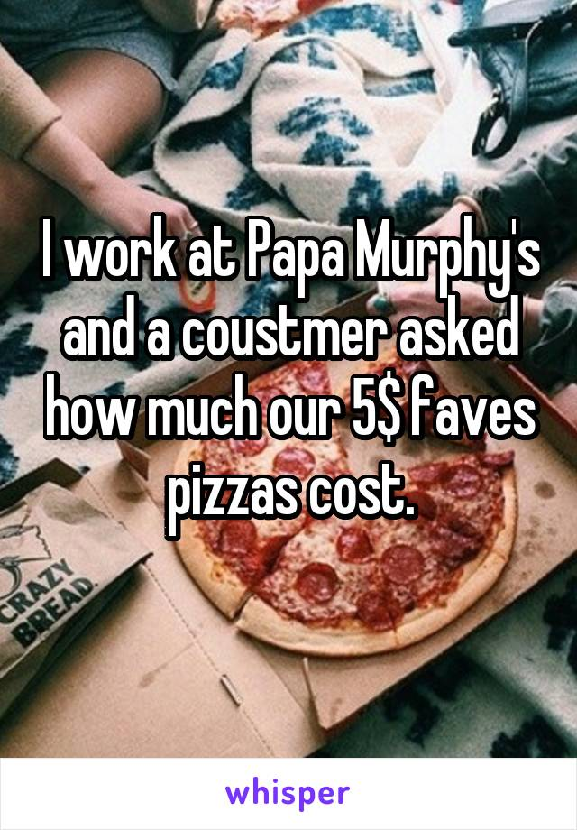 I work at Papa Murphy's and a coustmer asked how much our 5$ faves pizzas cost.