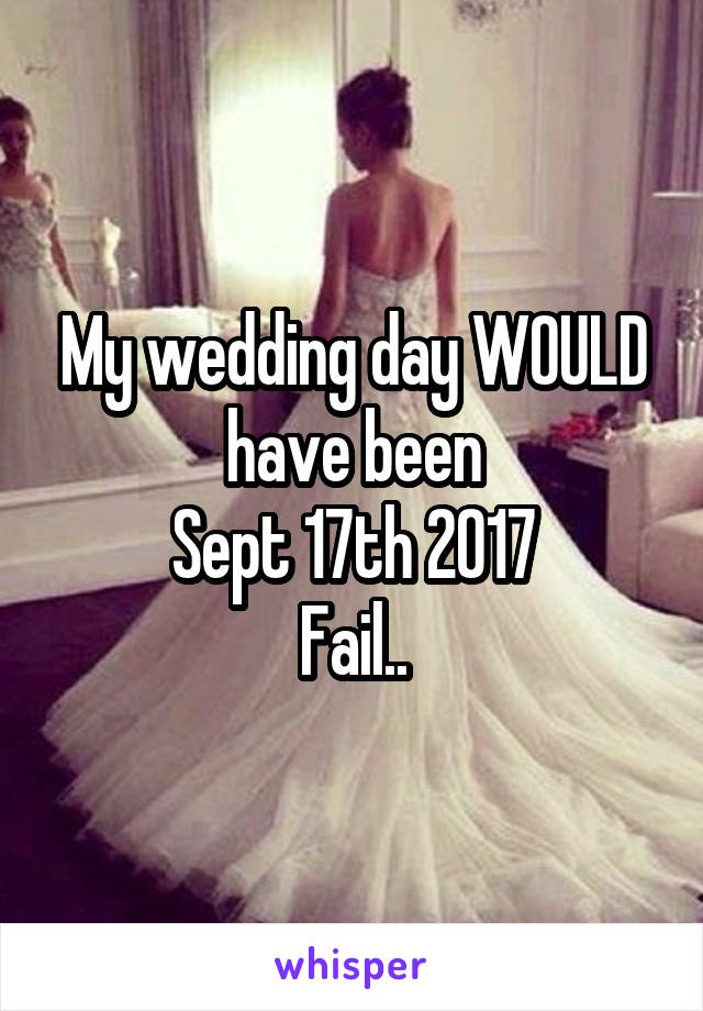 My wedding day WOULD have been  Sept 17th 2017  Fail..