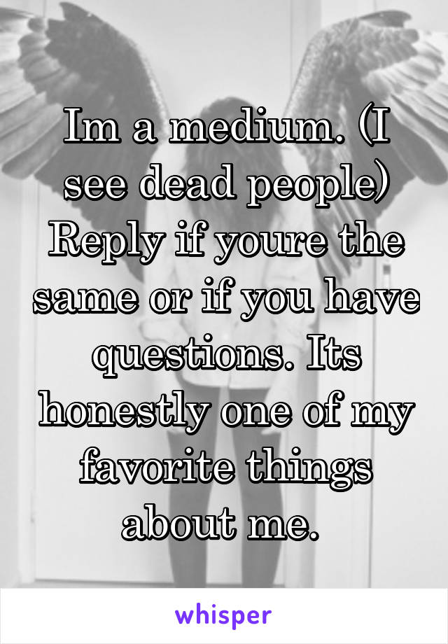 Im a medium. (I see dead people) Reply if youre the same or if you have questions. Its honestly one of my favorite things about me.