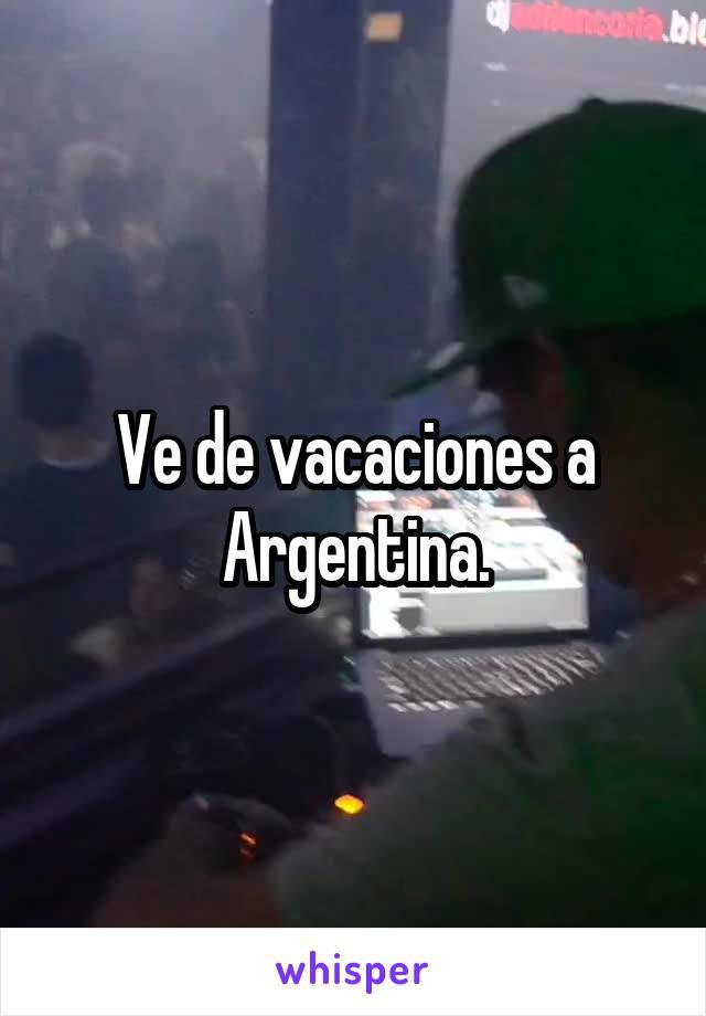 Ve de vacaciones a Argentina.