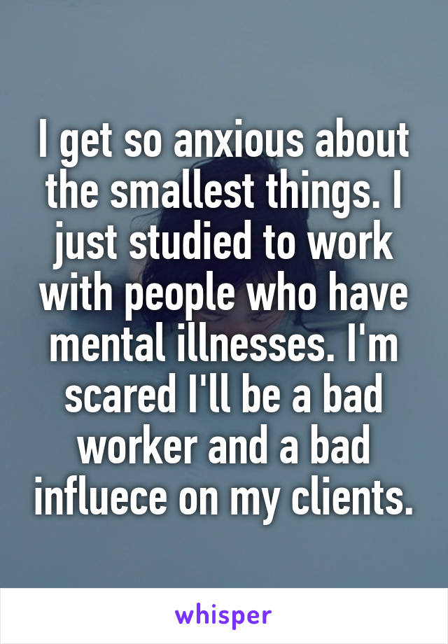 I get so anxious about the smallest things. I just studied to work with people who have mental illnesses. I'm scared I'll be a bad worker and a bad influece on my clients.